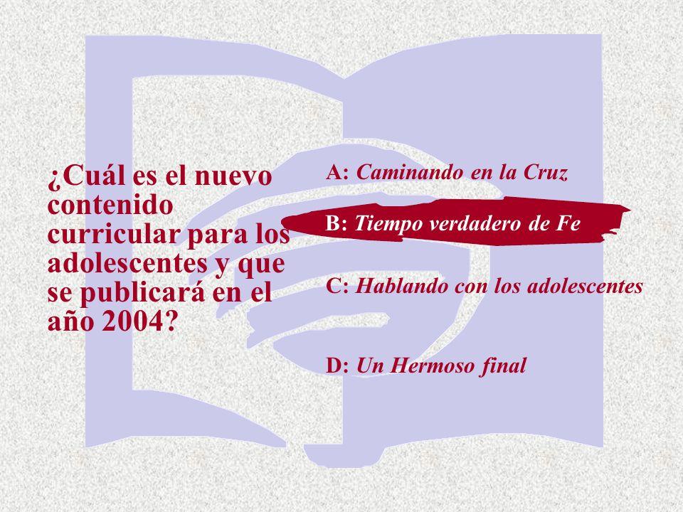A: Caminando en la Cruz ¿Cuál es el nuevo contenido curricular para los adolescentes y que se publicará en el año 2004