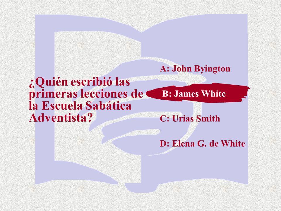 A: John Byington ¿Quién escribió las primeras lecciones de la Escuela Sabática Adventista B: James White.