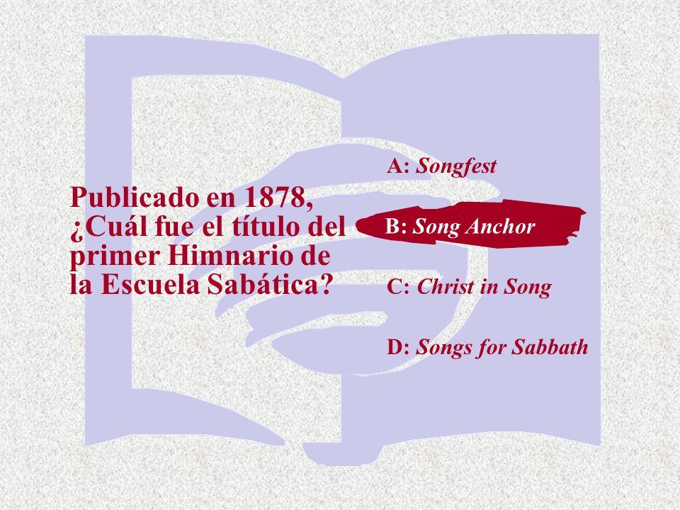 A: Songfest Publicado en 1878, ¿Cuál fue el título del primer Himnario de la Escuela Sabática B: Song Anchor.