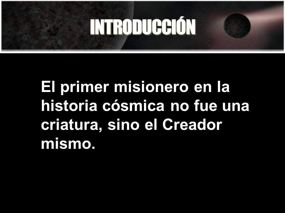 INTRODUCCIÓN El primer misionero en la historia cósmica no fue una criatura, sino el Creador mismo.