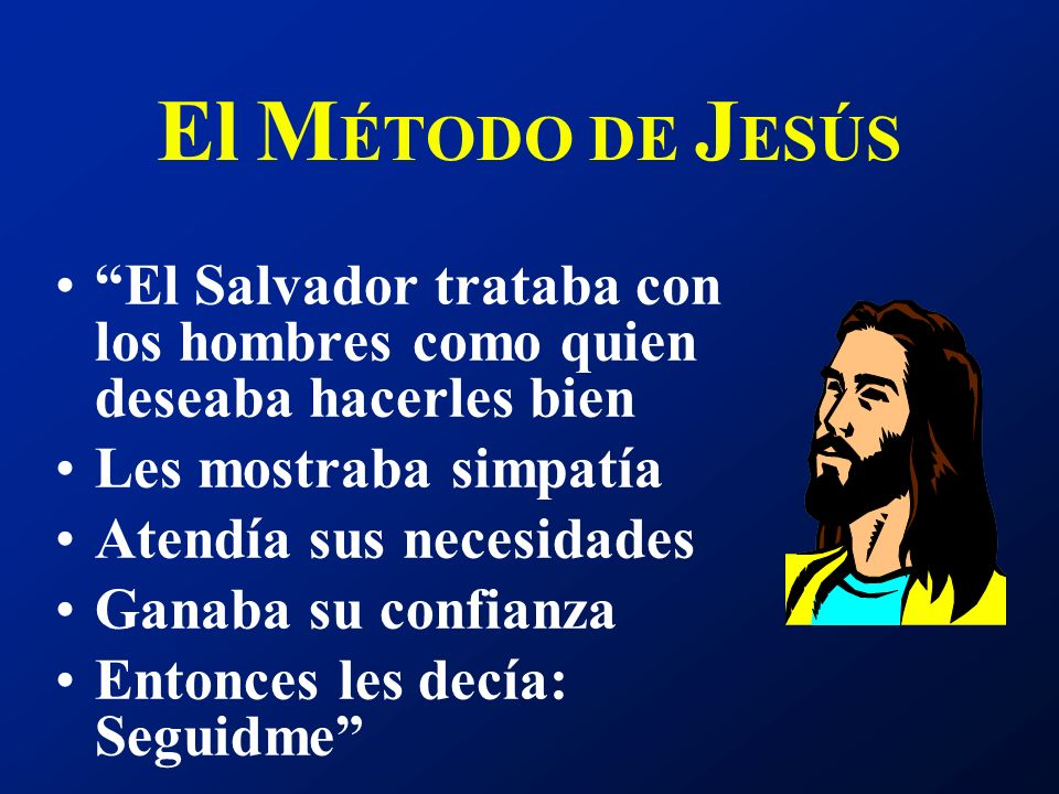 El MÉTODO DE JESÚS El Salvador trataba con los hombres como quien deseaba hacerles bien. Les mostraba simpatía.