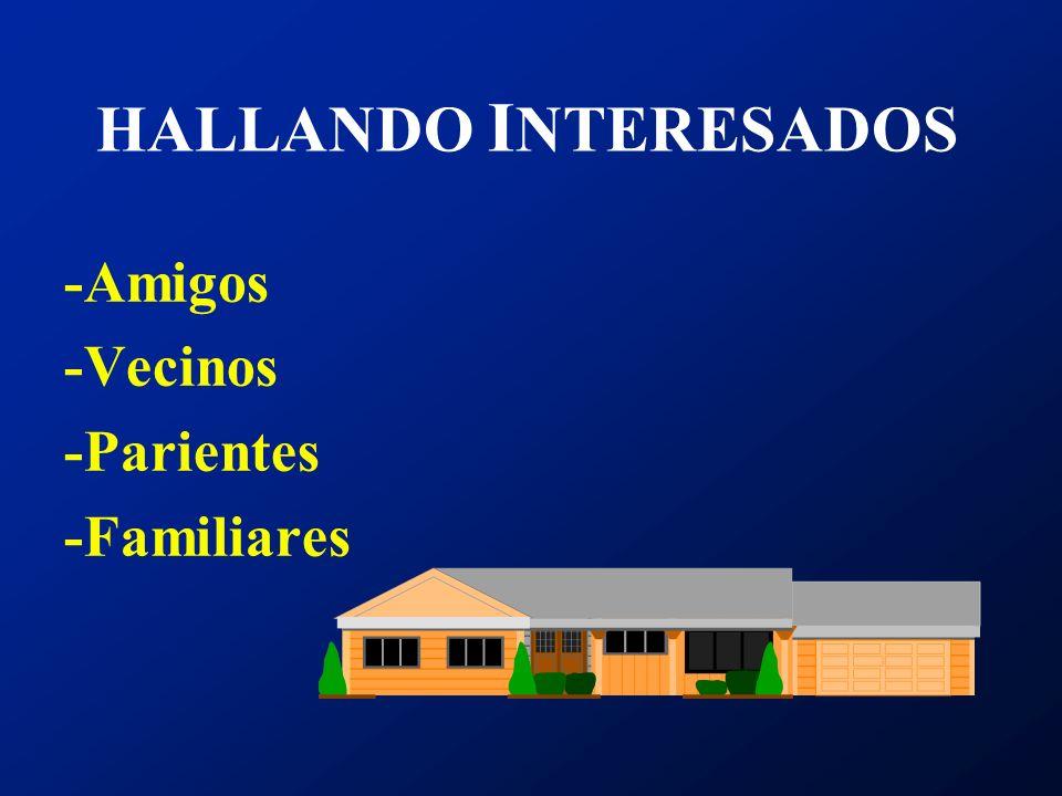 HALLANDO INTERESADOS -Amigos -Vecinos -Parientes -Familiares