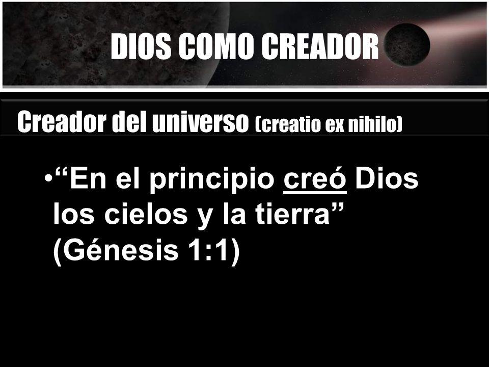 DIOS COMO CREADOR Creador del universo (creatio ex nihilo) En el principio creó Dios los cielos y la tierra (Génesis 1:1)