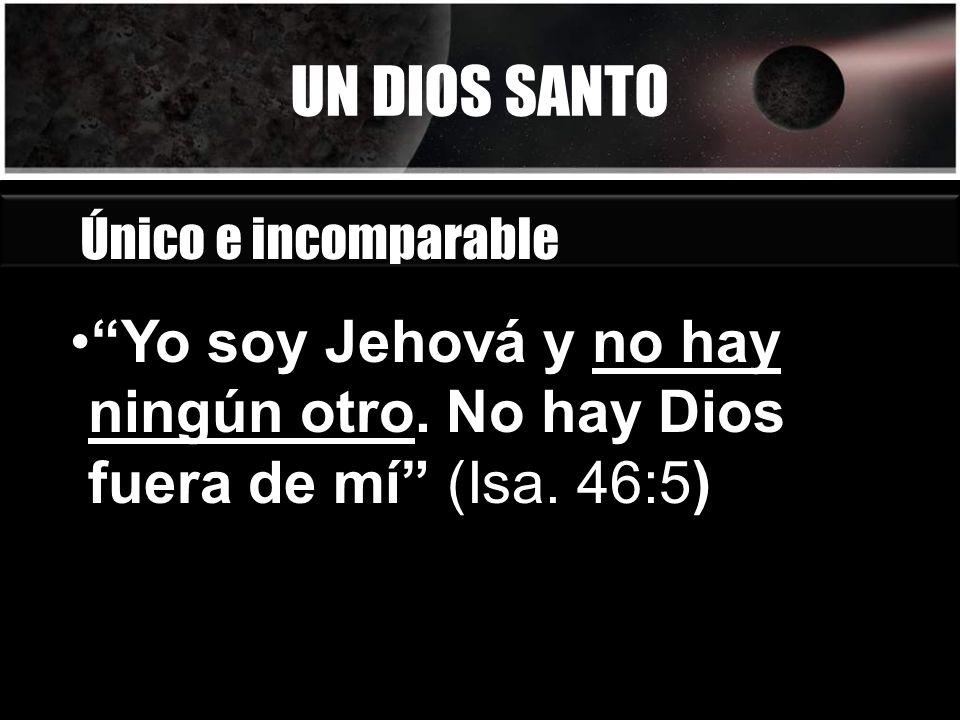 UN DIOS SANTO Único e incomparable. Yo soy Jehová y no hay ningún otro.
