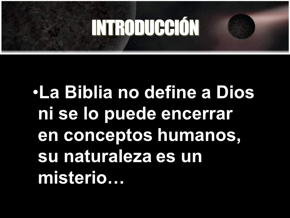 INTRODUCCIÓN La Biblia no define a Dios ni se lo puede encerrar en conceptos humanos, su naturaleza es un misterio…
