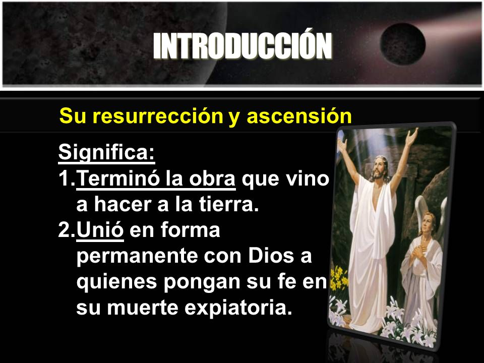 INTRODUCCIÓN Su resurrección y ascensión Significa: