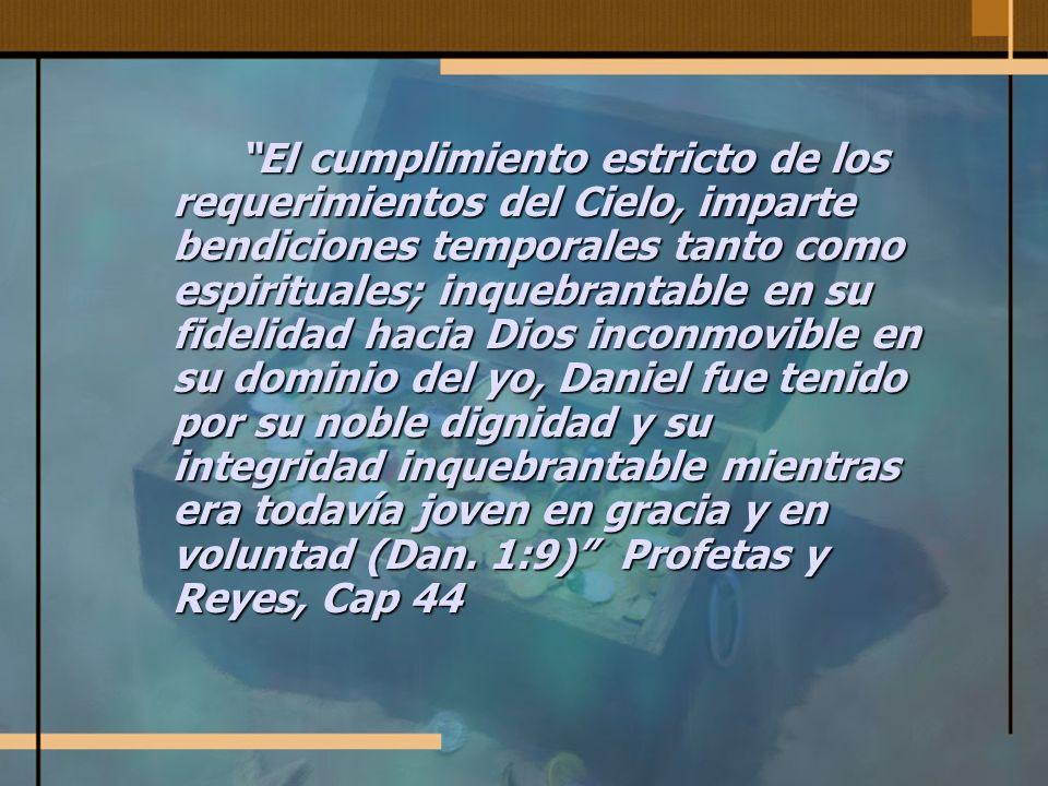El cumplimiento estricto de los requerimientos del Cielo, imparte bendiciones temporales tanto como espirituales; inquebrantable en su fidelidad hacia Dios inconmovible en su dominio del yo, Daniel fue tenido por su noble dignidad y su integridad inquebrantable mientras era todavía joven en gracia y en voluntad (Dan.