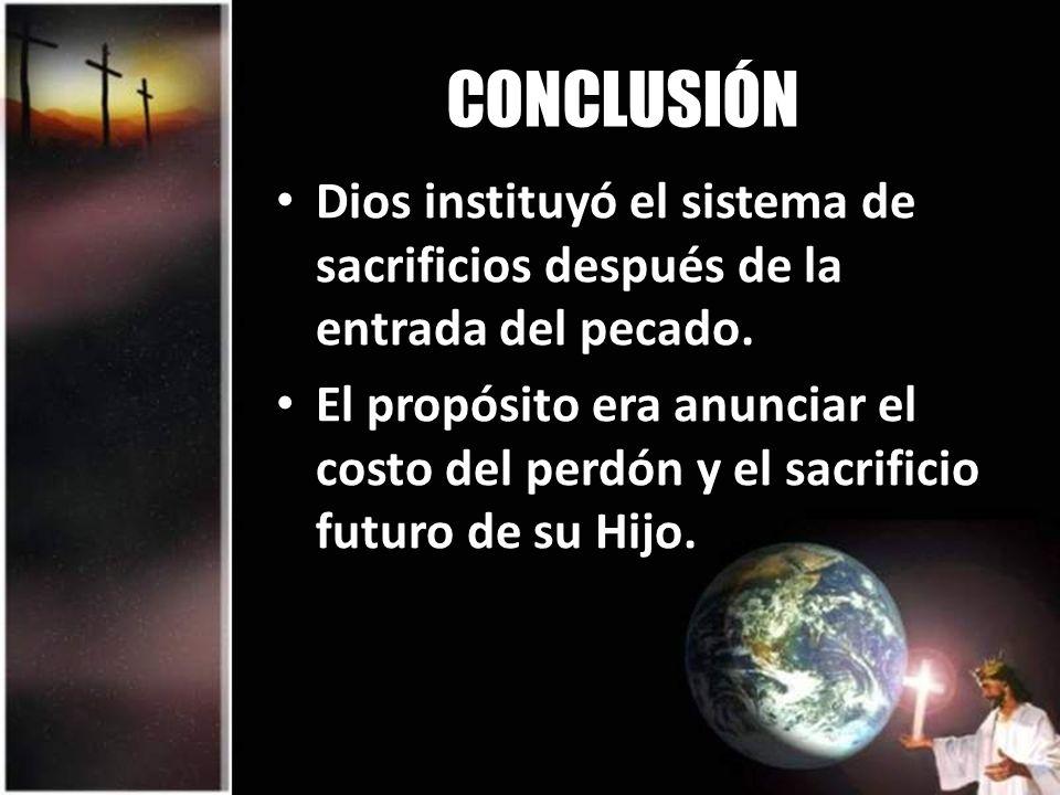 CONCLUSIÓN Dios instituyó el sistema de sacrificios después de la entrada del pecado.