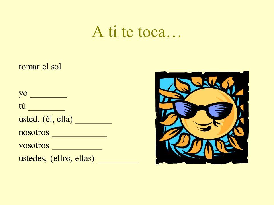 A ti te toca… tomar el sol yo ________ tú ________