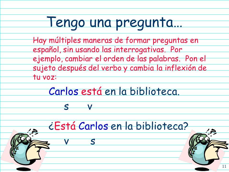 Tengo una pregunta… Carlos está en la biblioteca. s v