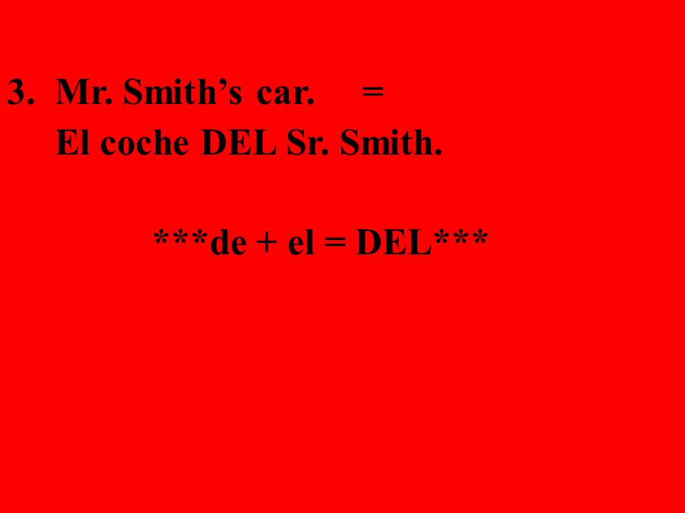 3. Mr. Smith's car. = El coche DEL Sr. Smith. ***de + el = DEL***