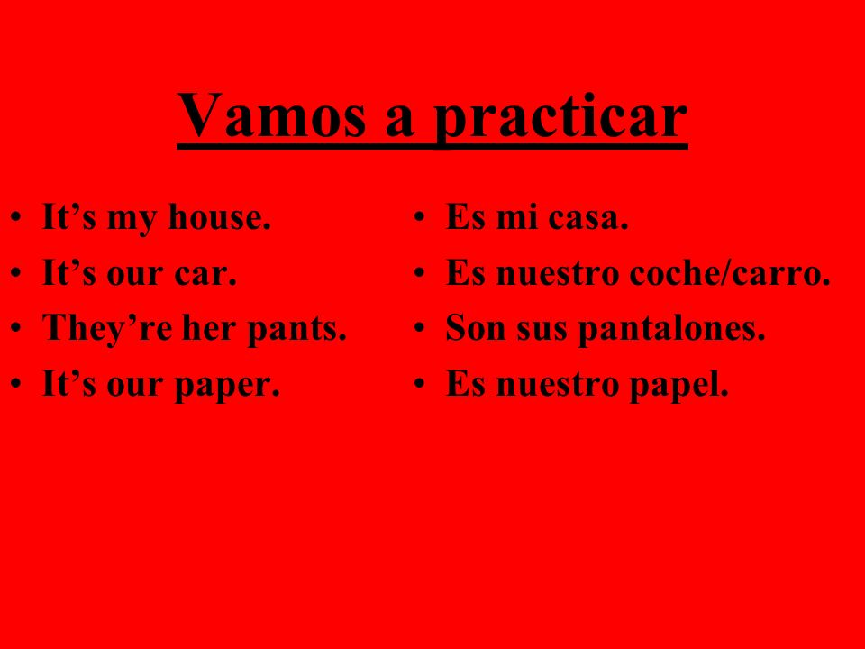 Vamos a practicar It's my house. It's our car. They're her pants.