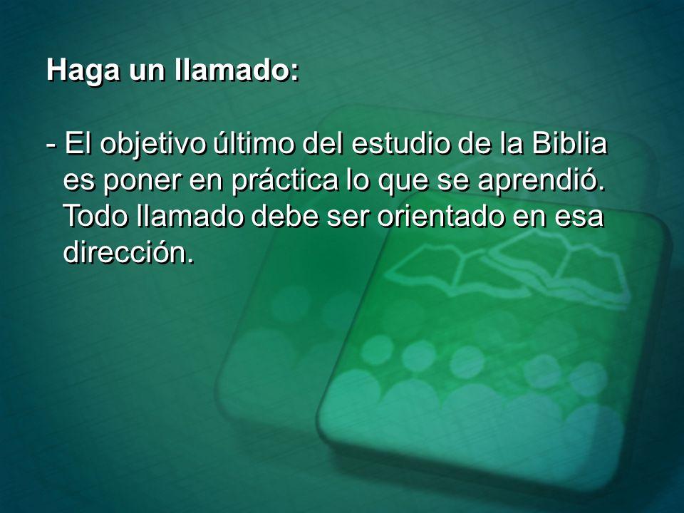 Haga un llamado: - El objetivo último del estudio de la Biblia. es poner en práctica lo que se aprendió.