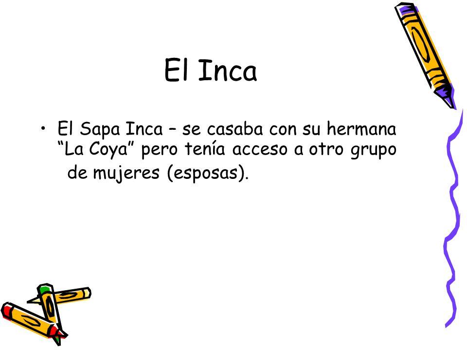 El Inca El Sapa Inca – se casaba con su hermana La Coya pero tenía acceso a otro grupo.