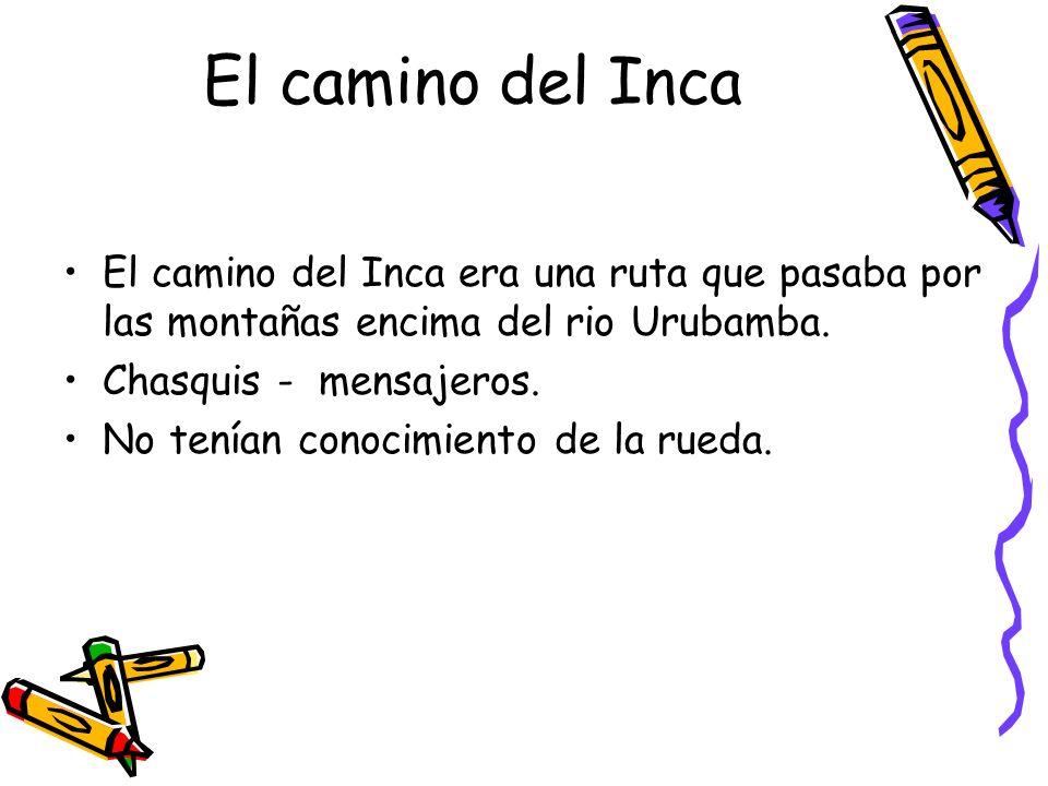 El camino del Inca El camino del Inca era una ruta que pasaba por las montañas encima del rio Urubamba.