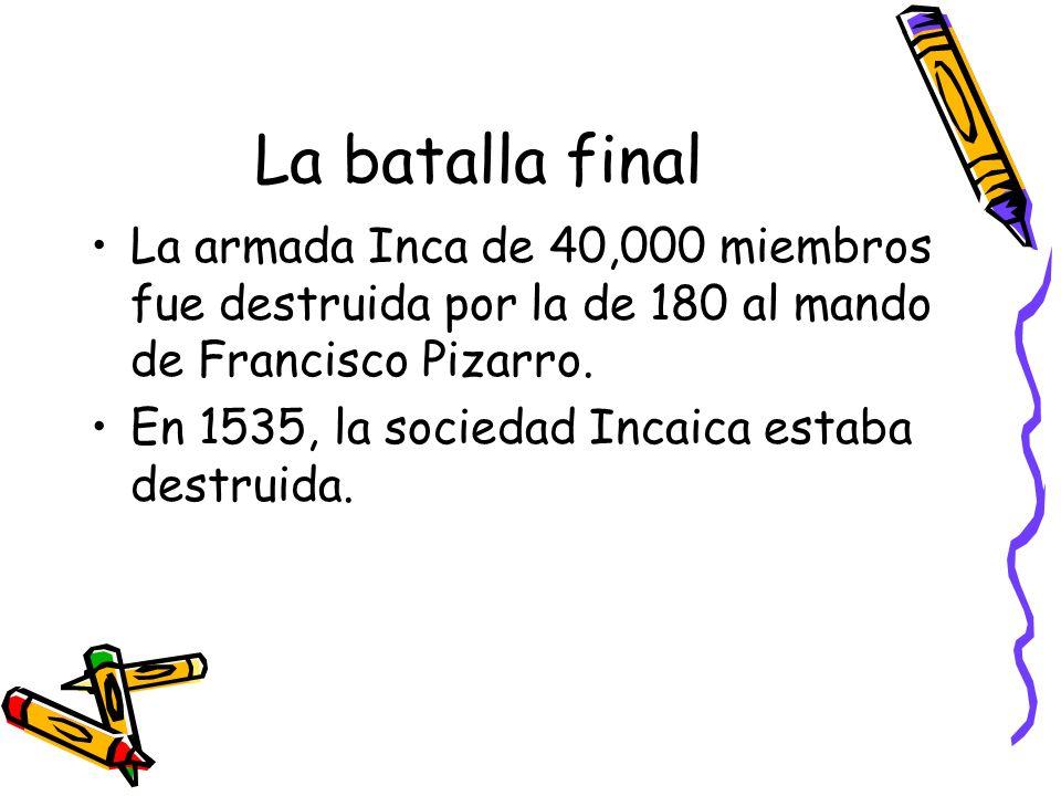 La batalla final La armada Inca de 40,000 miembros fue destruida por la de 180 al mando de Francisco Pizarro.