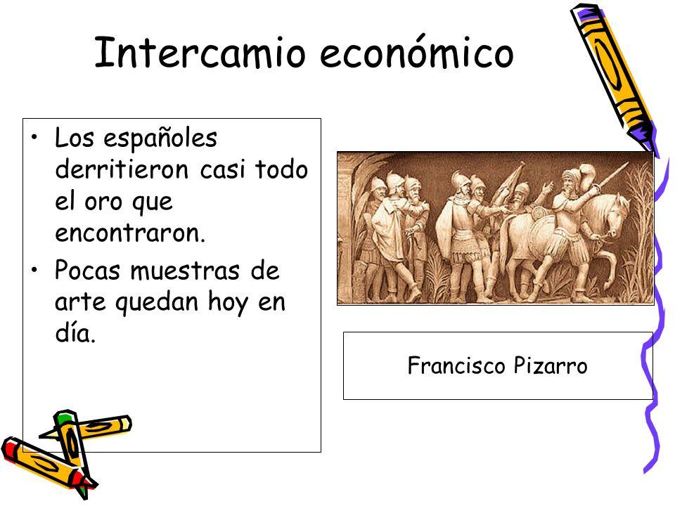 Intercamio económico Los españoles derritieron casi todo el oro que encontraron. Pocas muestras de arte quedan hoy en día.
