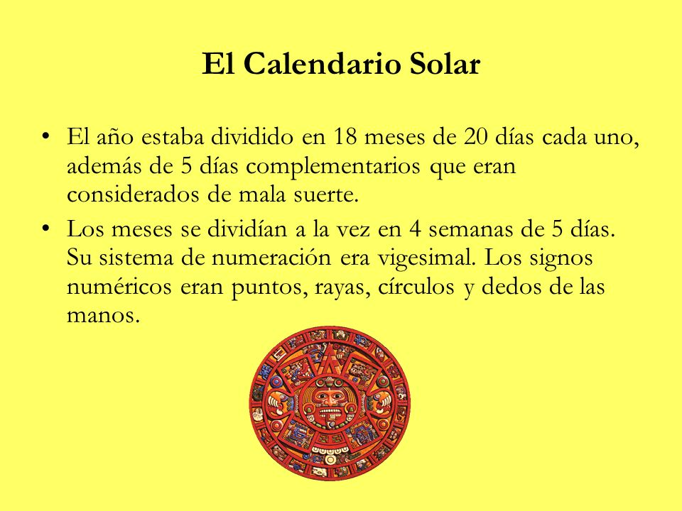 El Calendario SolarEl año estaba dividido en 18 meses de 20 días cada uno, además de 5 días complementarios que eran considerados de mala suerte.