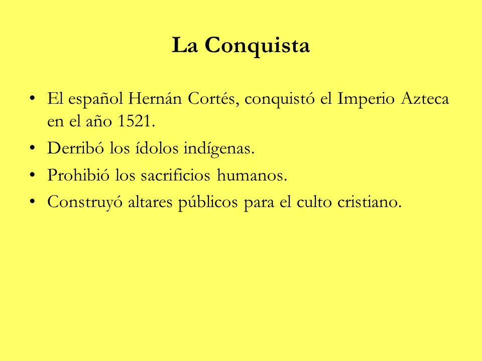 La Conquista El español Hernán Cortés, conquistó el Imperio Azteca en el año 1521. Derribó los ídolos indígenas.