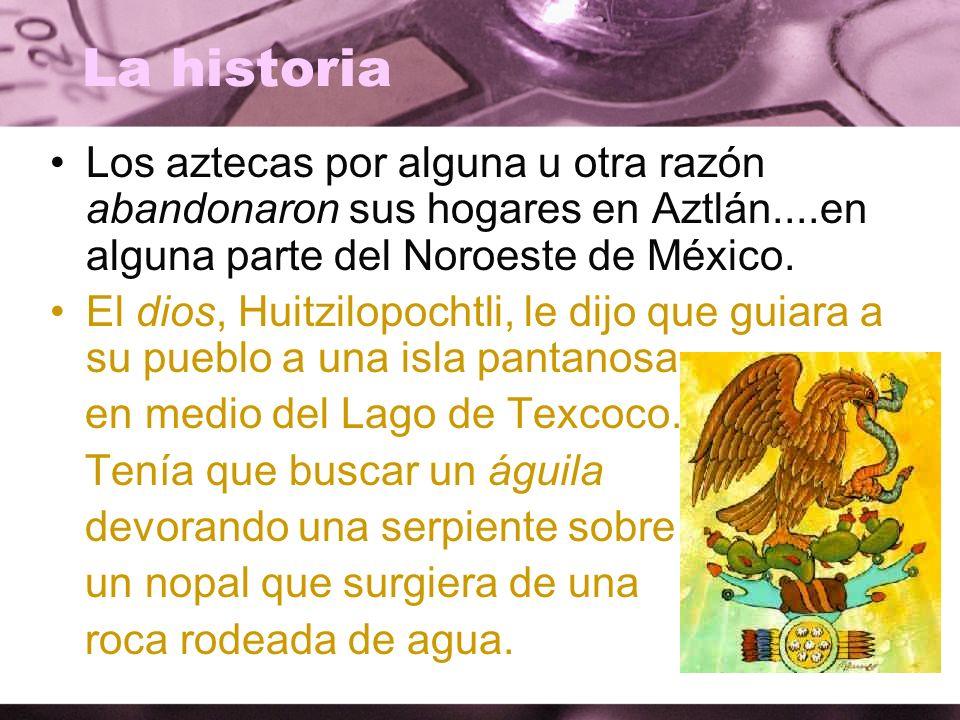 La historia Los aztecas por alguna u otra razón abandonaron sus hogares en Aztlán....en alguna parte del Noroeste de México.