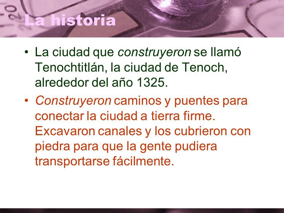 La historia La ciudad que construyeron se llamó Tenochtitlán, la ciudad de Tenoch, alrededor del año 1325.