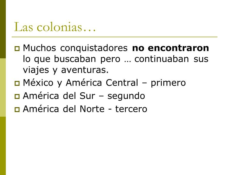Las colonias… Muchos conquistadores no encontraron lo que buscaban pero … continuaban sus viajes y aventuras.