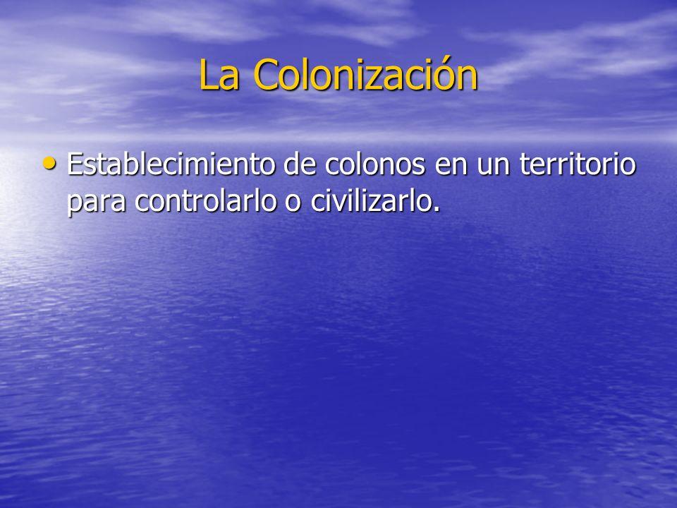 La Colonización Establecimiento de colonos en un territorio para controlarlo o civilizarlo.