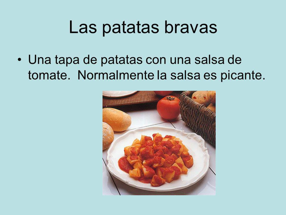 Las patatas bravas Una tapa de patatas con una salsa de tomate. Normalmente la salsa es picante.