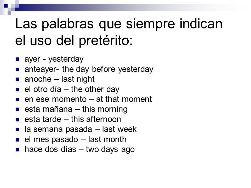 Las palabras que siempre indican el uso del pretérito: