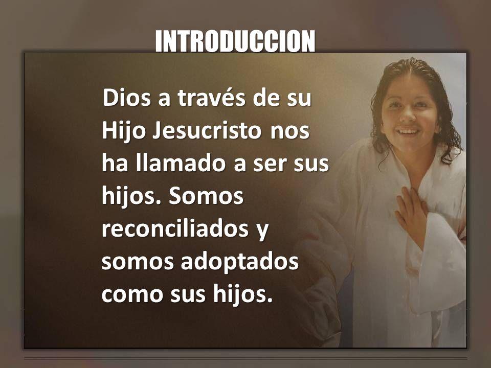 INTRODUCCION Dios a través de su Hijo Jesucristo nos ha llamado a ser sus hijos.