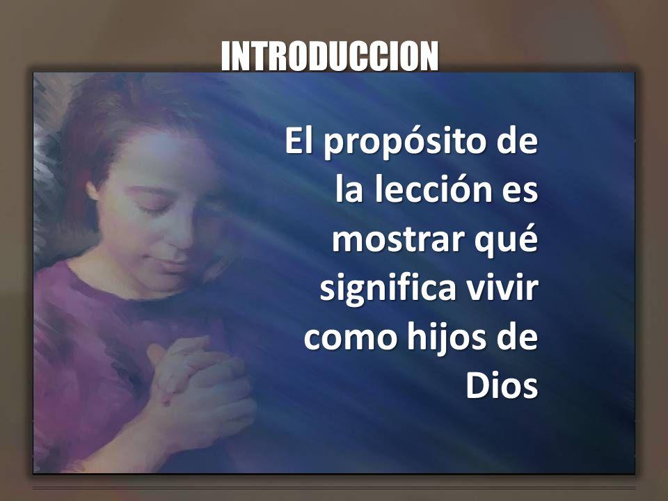 INTRODUCCION El propósito de la lección es mostrar qué significa vivir como hijos de Dios
