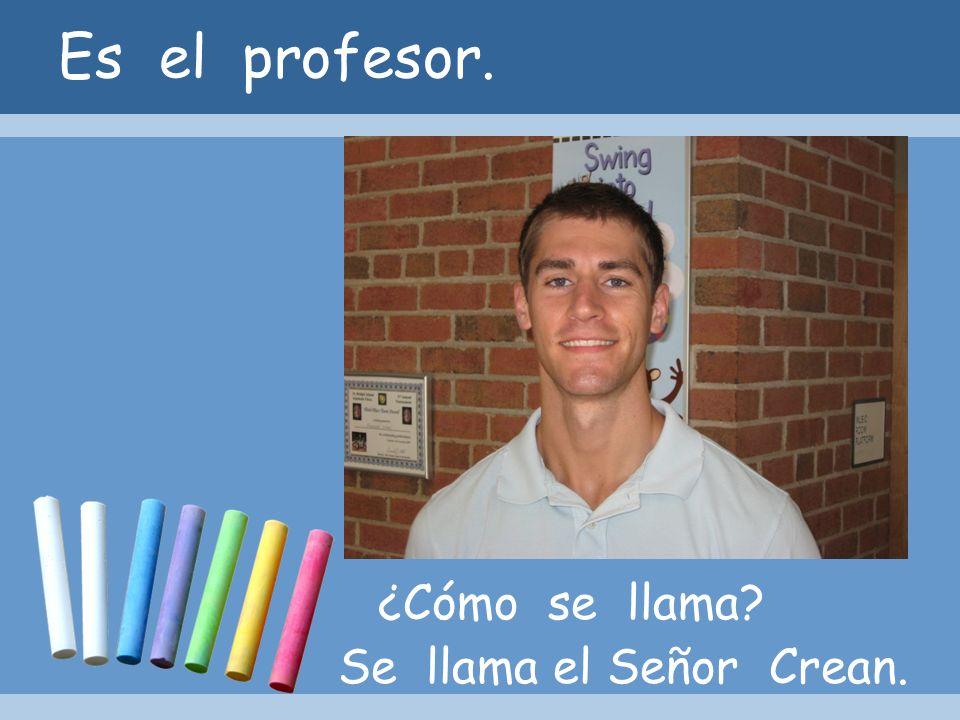 Es el profesor. ¿Cómo se llama Se llama el Señor Crean.