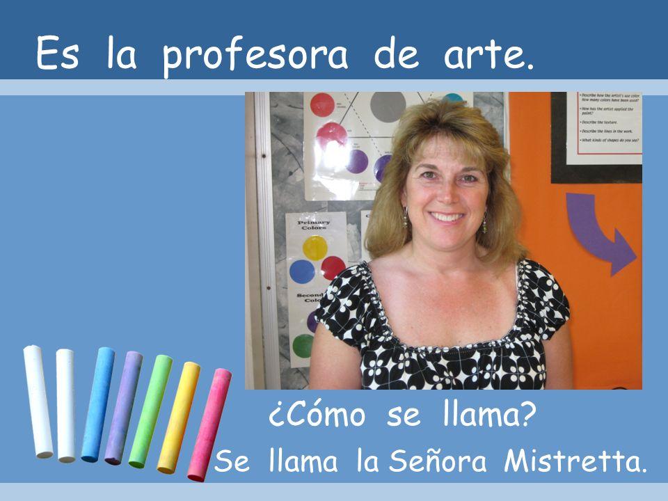 Es la profesora de arte. ¿Cómo se llama Se llama la Señora Mistretta.