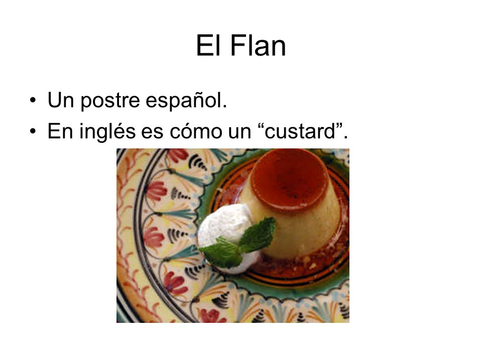 El Flan Un postre español. En inglés es cómo un custard .