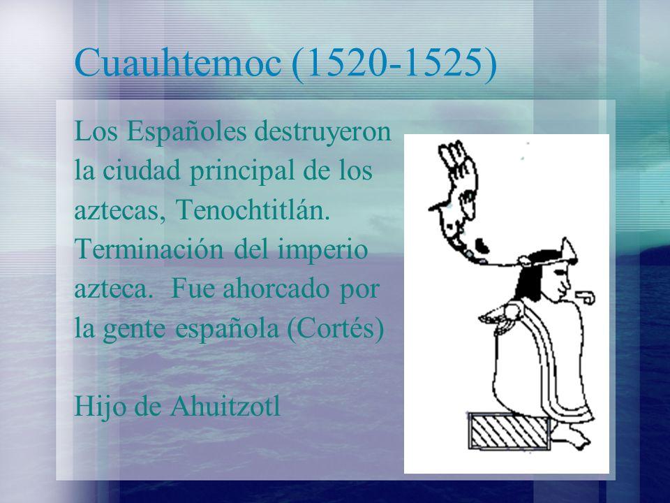 Cuauhtemoc (1520-1525) Los Españoles destruyeron