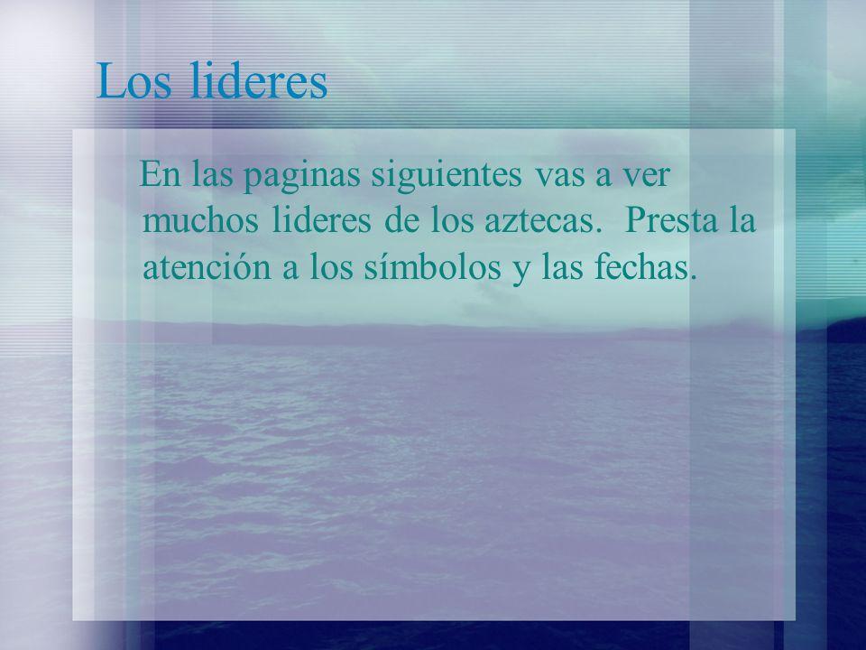 Los lideres En las paginas siguientes vas a ver muchos lideres de los aztecas.