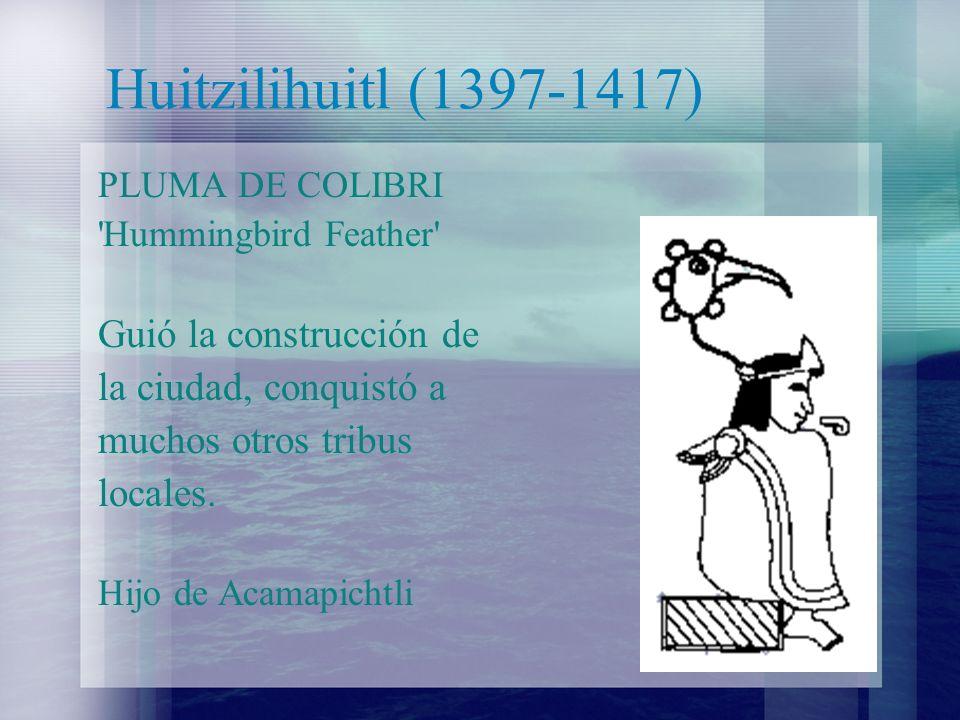 Huitzilihuitl (1397-1417) Guió la construcción de