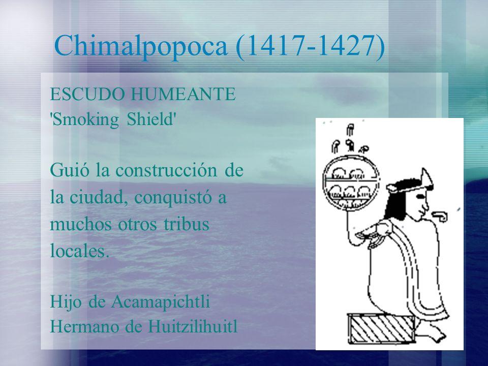 Chimalpopoca (1417-1427) Guió la construcción de