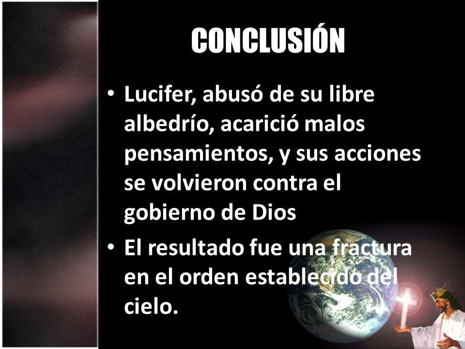 CONCLUSIÓN Lucifer, abusó de su libre albedrío, acarició malos pensamientos, y sus acciones se volvieron contra el gobierno de Dios.