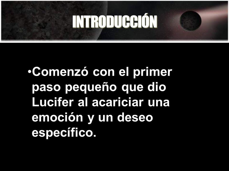 INTRODUCCIÓN Comenzó con el primer paso pequeño que dio Lucifer al acariciar una emoción y un deseo específico.