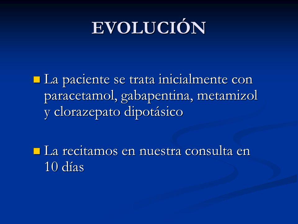EVOLUCIÓN La paciente se trata inicialmente con paracetamol, gabapentina, metamizol y clorazepato dipotásico.