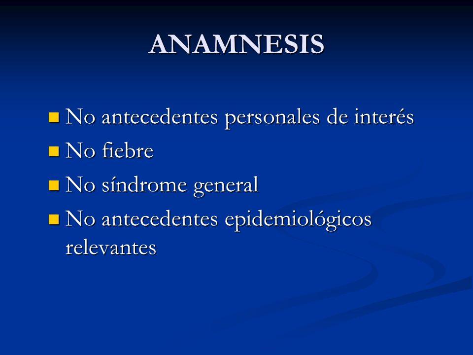 ANAMNESIS No antecedentes personales de interés No fiebre