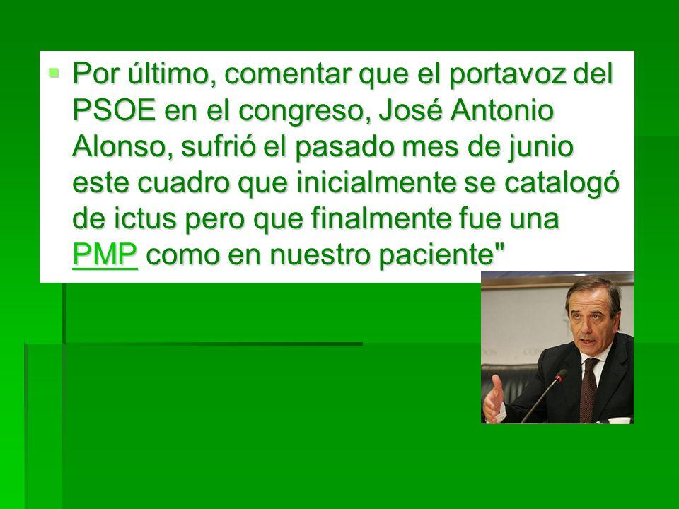 Por último, comentar que el portavoz del PSOE en el congreso, José Antonio Alonso, sufrió el pasado mes de junio este cuadro que inicialmente se catalogó de ictus pero que finalmente fue una PMP como en nuestro paciente
