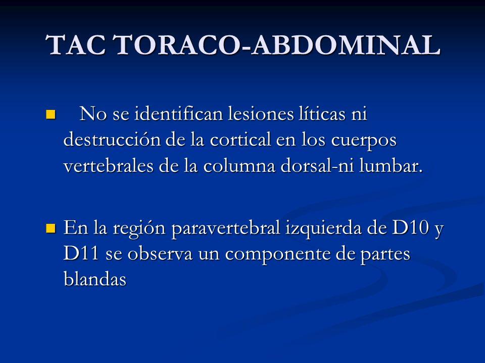 TAC TORACO-ABDOMINAL No se identifican lesiones líticas ni destrucción de la cortical en los cuerpos vertebrales de la columna dorsal-ni lumbar.