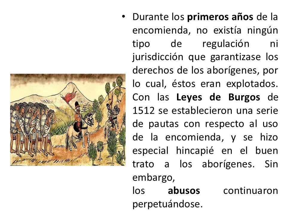 Durante los primeros años de la encomienda, no existía ningún tipo de regulación ni jurisdicción que garantizase los derechos de los aborígenes, por lo cual, éstos eran explotados.