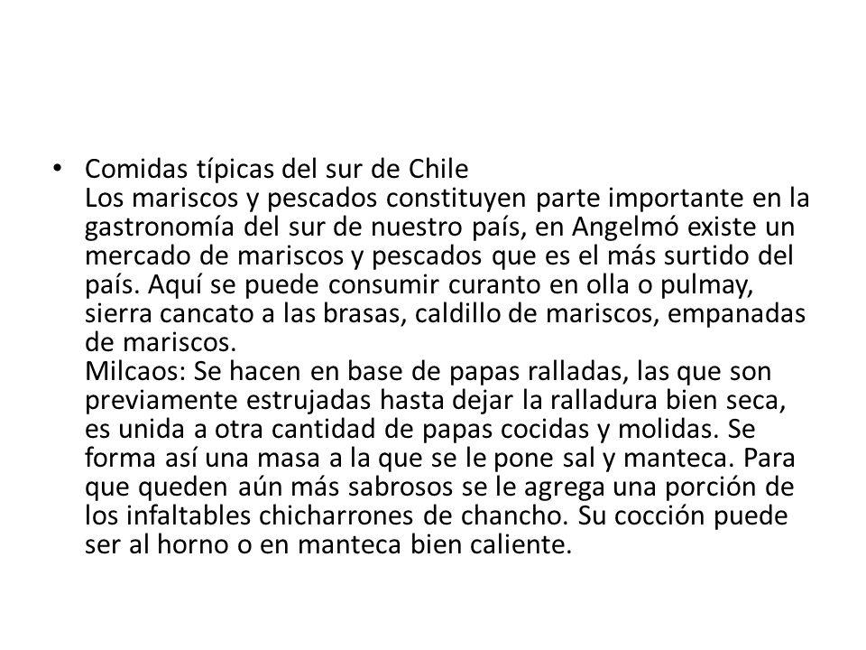 Comidas típicas del sur de Chile Los mariscos y pescados constituyen parte importante en la gastronomía del sur de nuestro país, en Angelmó existe un mercado de mariscos y pescados que es el más surtido del país.