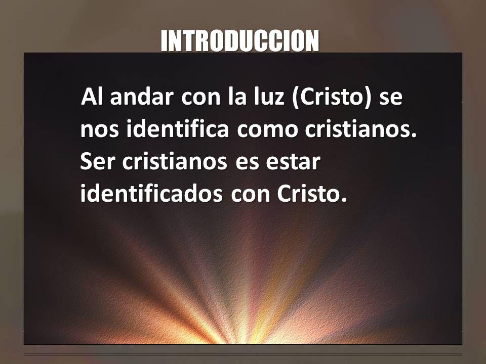 INTRODUCCION Al andar con la luz (Cristo) se nos identifica como cristianos.