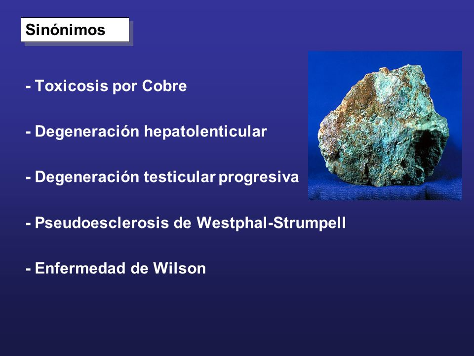 Sinónimos- Toxicosis por Cobre. - Degeneración hepatolenticular. - Degeneración testicular progresiva.