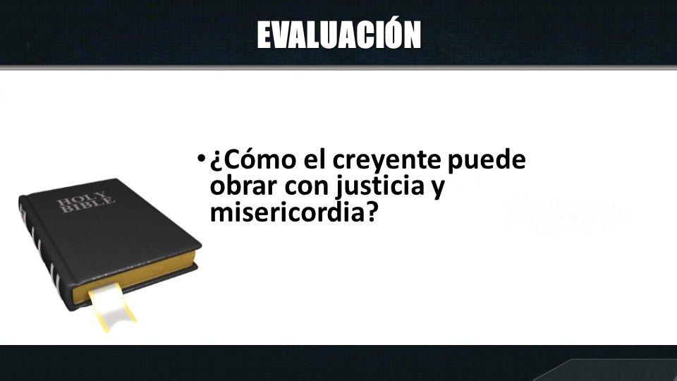 EVALUACIÓN ¿Cómo el creyente puede obrar con justicia y misericordia