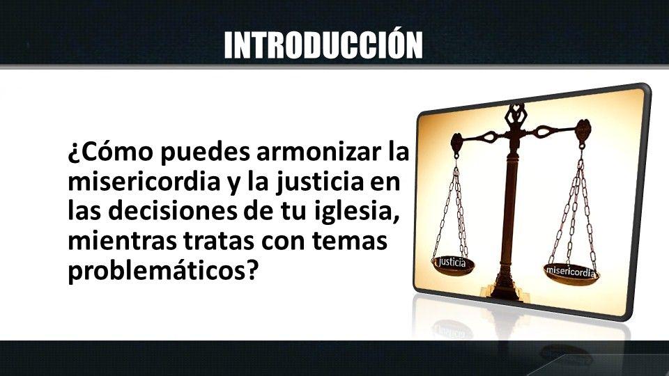 INTRODUCCIÓN ¿Cómo puedes armonizar la misericordia y la justicia en las decisiones de tu iglesia, mientras tratas con temas problemáticos